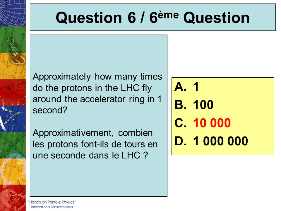 Question 6 / 6 ème Question Approximately how many times do the protons in the LHC fly around the accelerator ring in 1 second? Approximativement, com