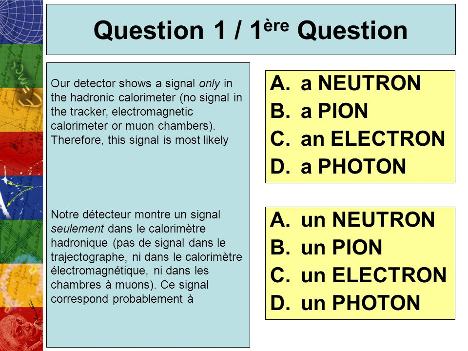 Question 1 / 1 ère Question Our detector shows a signal only in the hadronic calorimeter (no signal in the tracker, electromagnetic calorimeter or muo