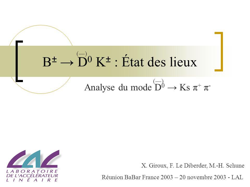 B ± D 0 K ± : État des lieux Analyse du mode D 0 Ks π + π - ()() ()() X. Giroux, F. Le Diberder, M.-H. Schune Réunion BaBar France 2003 – 20 novembre