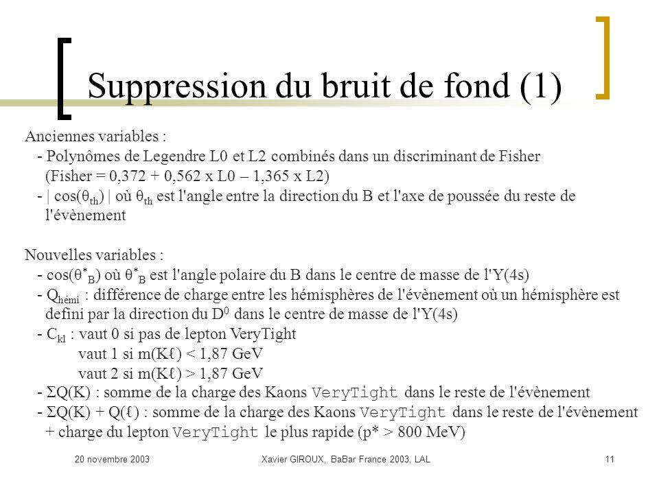 20 novembre 2003Xavier GIROUX, BaBar France 2003, LAL11 Suppression du bruit de fond (1) Anciennes variables : - Polynômes de Legendre L0 et L2 combinés dans un discriminant de Fisher (Fisher = 0,372 + 0,562 x L0 – 1,365 x L2) - | cos(θ th ) | où θ th est l angle entre la direction du B et l axe de poussée du reste de l évènement Nouvelles variables : - cos(θ * B ) où θ * B est l angle polaire du B dans le centre de masse de l Y(4s) - Q hémi : différence de charge entre les hémisphères de l évènement où un hémisphère est defini par la direction du D 0 dans le centre de masse de l Y(4s) - C kl : vaut 0 si pas de lepton VeryTight vaut 1 si m(K) < 1,87 GeV vaut 2 si m(K) > 1,87 GeV - ΣQ(K) : somme de la charge des Kaons VeryTight dans le reste de l évènement - ΣQ(K) + Q() : somme de la charge des Kaons VeryTight dans le reste de l évènement + charge du lepton VeryTight le plus rapide (p* > 800 MeV)
