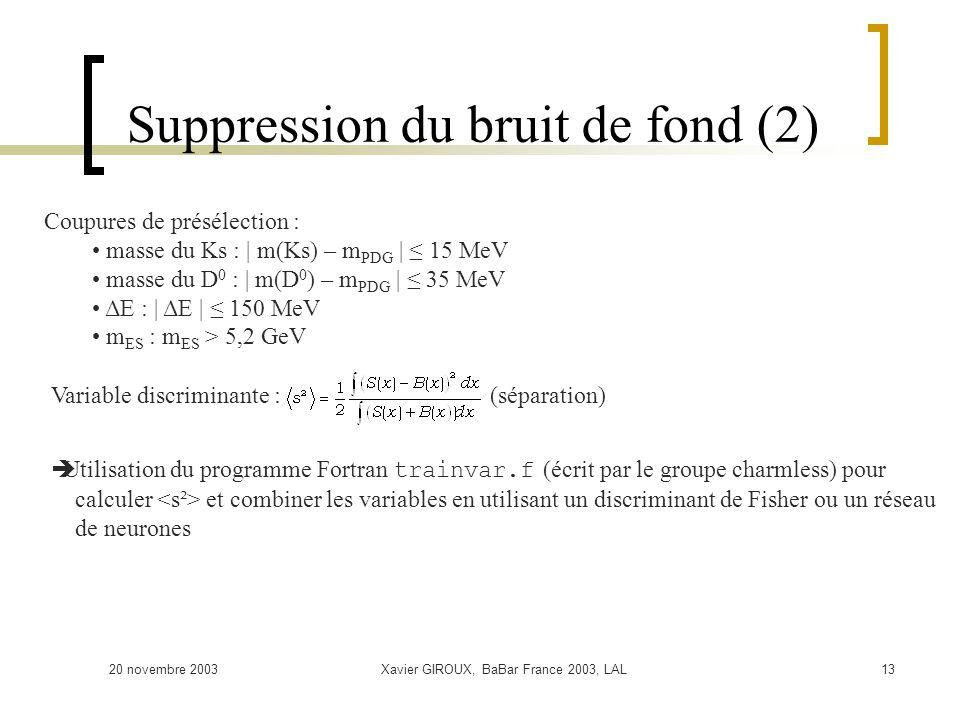 20 novembre 2003Xavier GIROUX, BaBar France 2003, LAL13 Suppression du bruit de fond (2) Coupures de présélection : masse du Ks : | m(Ks) – m PDG | 15 MeV masse du D 0 : | m(D 0 ) – m PDG | 35 MeV ΔE : | ΔE | 150 MeV m ES : m ES > 5,2 GeV Variable discriminante : (séparation) Utilisation du programme Fortran trainvar.f (écrit par le groupe charmless) pour calculer et combiner les variables en utilisant un discriminant de Fisher ou un réseau de neurones