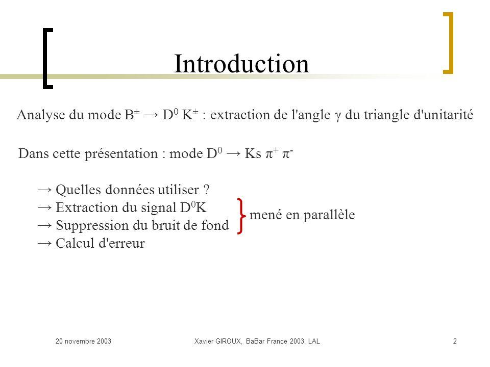 20 novembre 2003Xavier GIROUX, BaBar France 2003, LAL2 Introduction Dans cette présentation : mode D 0 Ks π + π - Quelles données utiliser ? Extractio