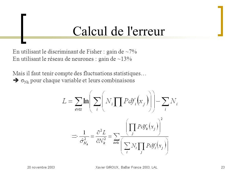 20 novembre 2003Xavier GIROUX, BaBar France 2003, LAL23 Calcul de l erreur En utilisant le discriminant de Fisher : gain de ~7% En utilisant le réseau de neurones : gain de ~13% Mais il faut tenir compte des fluctuations statistiques… σ Nk pour chaque variable et leurs combinaisons