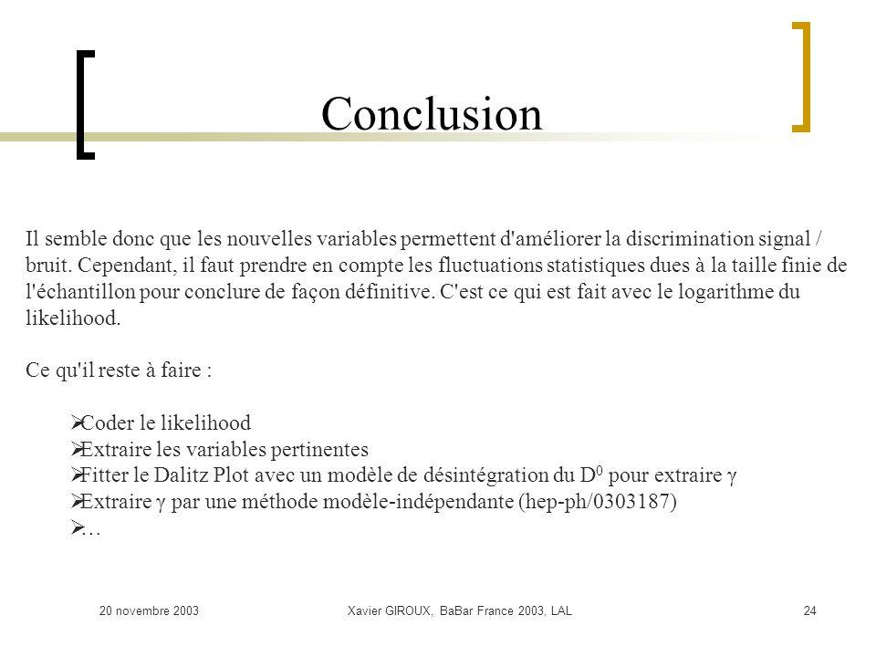 20 novembre 2003Xavier GIROUX, BaBar France 2003, LAL24 Conclusion Il semble donc que les nouvelles variables permettent d améliorer la discrimination signal / bruit.
