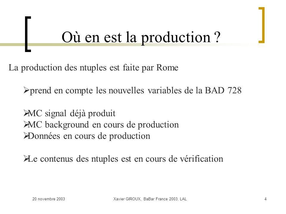 20 novembre 2003Xavier GIROUX, BaBar France 2003, LAL4 Où en est la production ? La production des ntuples est faite par Rome prend en compte les nouv