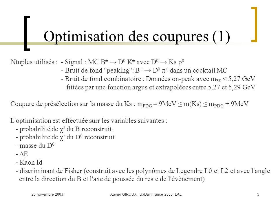 20 novembre 2003Xavier GIROUX, BaBar France 2003, LAL5 Optimisation des coupures (1) Ntuples utilisés : - Signal : MC B ± D 0 K ± avec D 0 Ks ρ 0 - Bruit de fond peaking : B ± D 0 π ± dans un cocktail MC - Bruit de fond combinatoire : Données on-peak avec m ES < 5,27 GeV fittées par une fonction argus et extrapoléees entre 5,27 et 5,29 GeV Coupure de présélection sur la masse du Ks : m PDG – 9MeV m(Ks) m PDG + 9MeV L optimisation est effectuée surr les variables suivantes : - probabilité de χ² du B reconstruit - probabilité de χ² du D 0 reconstruit - masse du D 0 - ΔE - Kaon Id - discriminant de Fisher (construit avec les polynômes de Legendre L0 et L2 et avec l angle entre la direction du B et l axe de poussée du reste de l évènement)