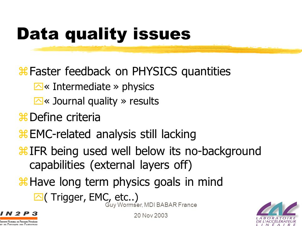 Guy Wormser, MDI BABAR France 20 Nov 2003 Data quality issues zFaster feedback on PHYSICS quantities y« Intermediate » physics y« Journal quality » re