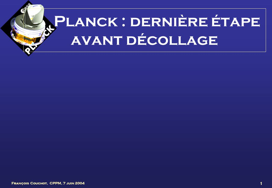 François Couchot, CPPM, 7 juin 2004 12 Le satellite Planck Miroir primaire (1,5m de Ø) Télescope Planck Baffle contre la lumière parasite Instruments focaux LFI et HFI Ecrans thermiques Interface avec Herschel Ecran du module de service Module de service Panneaux solaires