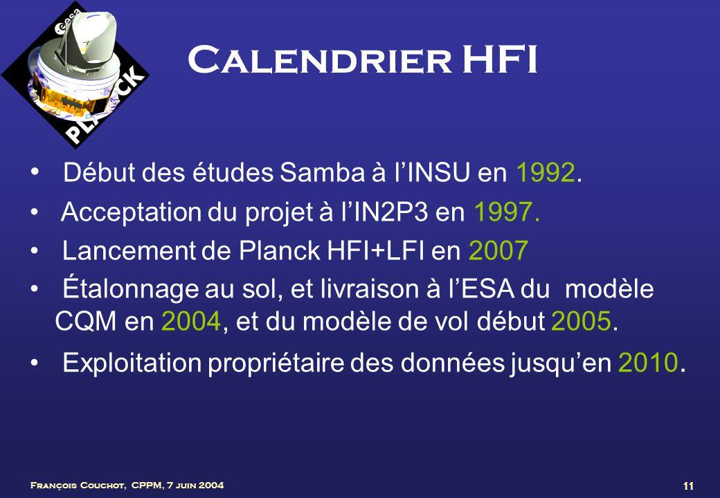 François Couchot, CPPM, 7 juin 2004 11 Calendrier HFI Début des études Samba à lINSU en 1992. Acceptation du projet à lIN2P3 en 1997. Lancement de Pla