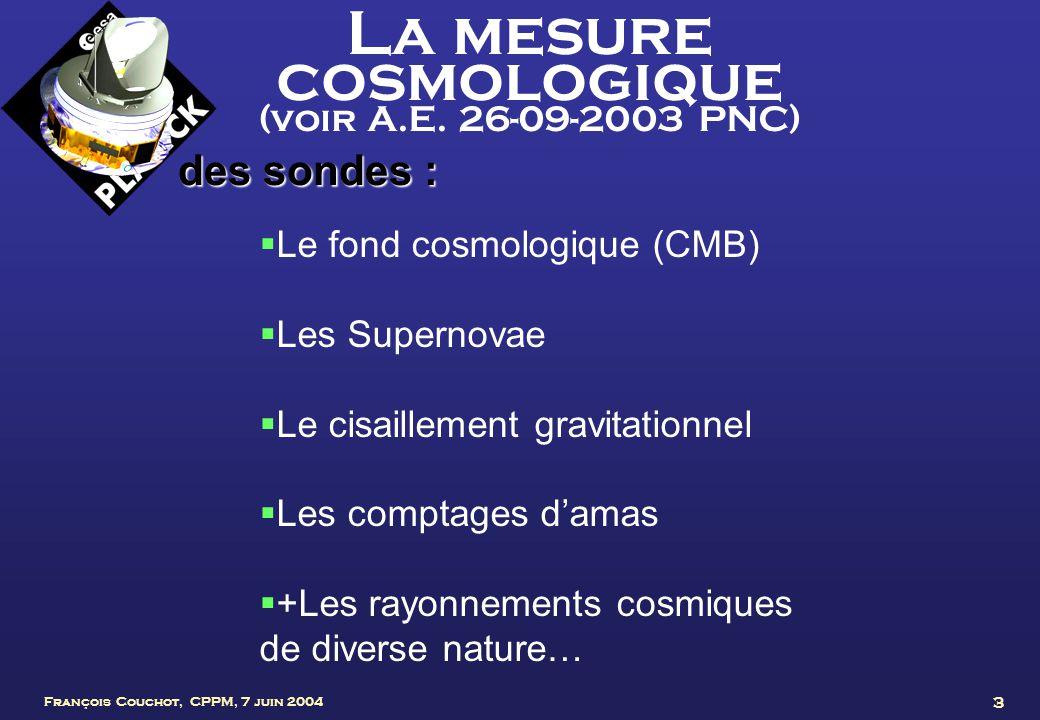 François Couchot, CPPM, 7 juin 2004 3 La mesure cosmologique (voir A.E. 26-09-2003 PNC) des sondes : Le fond cosmologique (CMB) Les Supernovae Le cisa