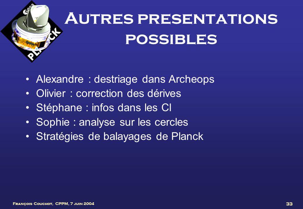François Couchot, CPPM, 7 juin 2004 33 Autres presentations possibles Alexandre : destriage dans Archeops Olivier : correction des dérives Stéphane :
