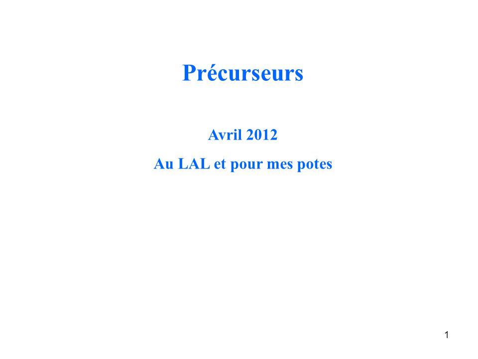 1 Précurseurs Avril 2012 Au LAL et pour mes potes