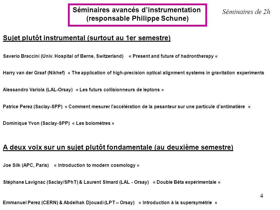 4 Séminaires avancés dinstrumentation (responsable Philippe Schune) Séminaires de 2h Sujet plutôt instrumental (surtout au 1er semestre) Saverio Bracc