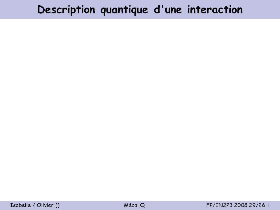Isabelle / Olivier () Méca. Q FP/IN2P3 2008 29/26 Description quantique d une interaction