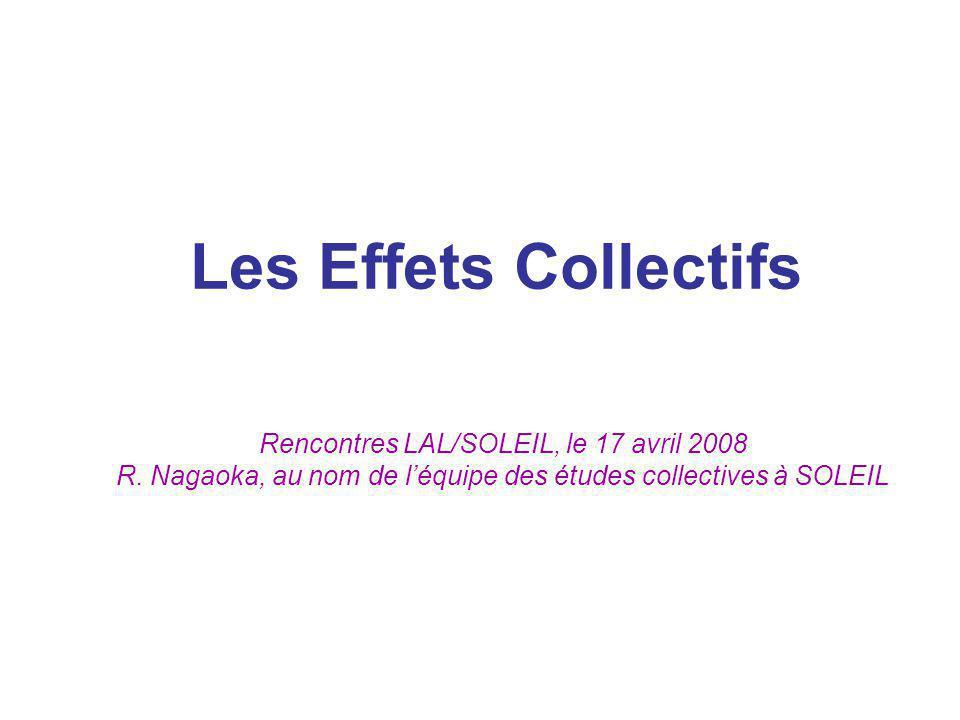Les Effets Collectifs Rencontres LAL/SOLEIL, le 17 avril 2008 R. Nagaoka, au nom de léquipe des études collectives à SOLEIL