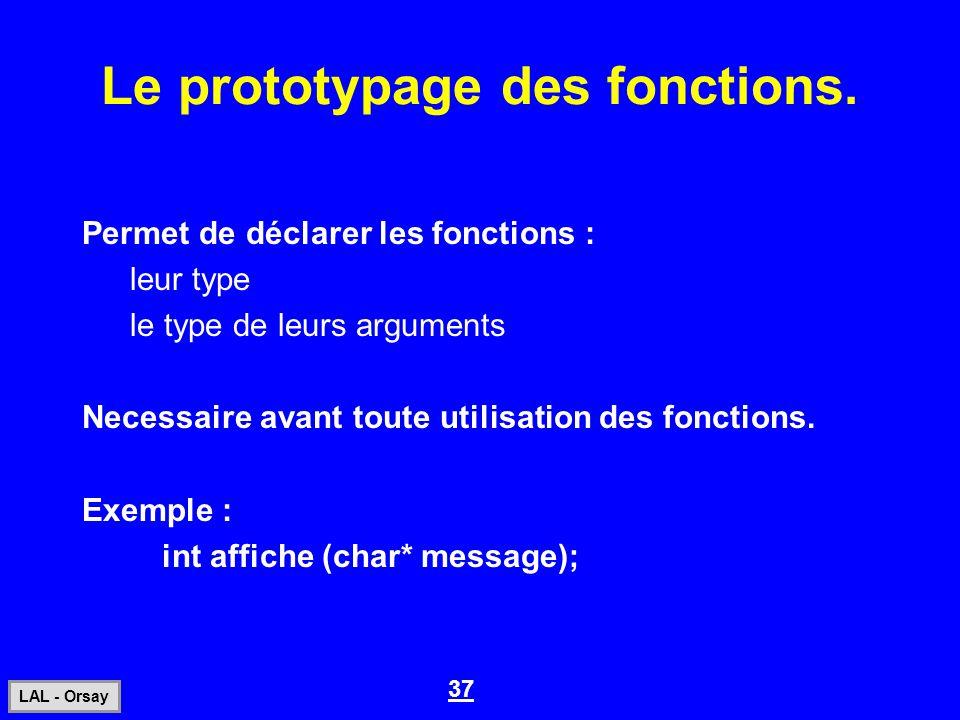 37 LAL - Orsay Le prototypage des fonctions. Permet de déclarer les fonctions : leur type le type de leurs arguments Necessaire avant toute utilisatio