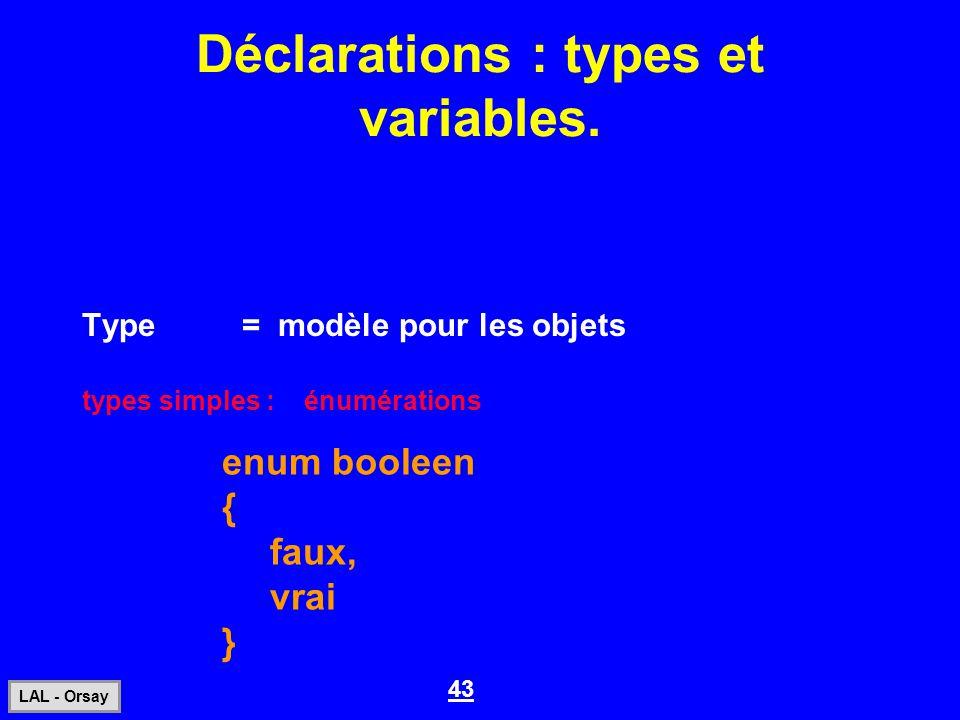 43 LAL - Orsay Déclarations : types et variables. Type= modèle pour les objets enum booleen { faux, vrai } types simples : énumérations