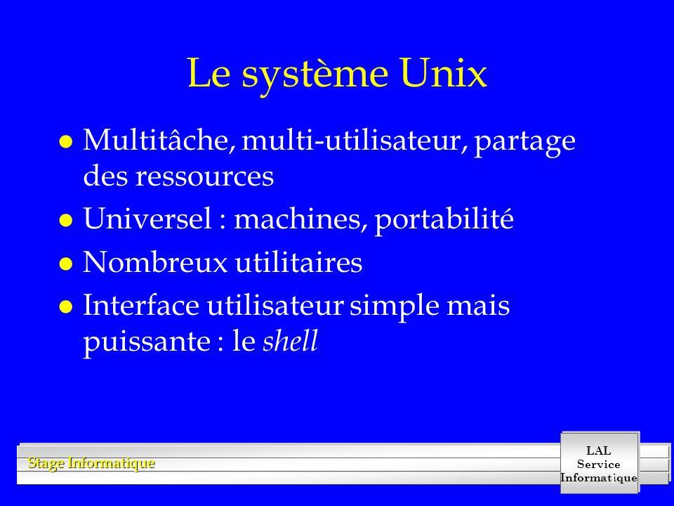 LAL Service Informatique Stage Informatique 1 Le système Unix l Multitâche, multi-utilisateur, partage des ressources l Universel : machines, portabilité l Nombreux utilitaires l Interface utilisateur simple mais puissante : le shell