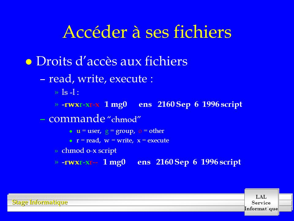 LAL Service Informatique Stage Informatique 4 Accéder à ses fichiers l Droits daccès aux fichiers –read, write, execute : »ls -l : » -rwxr-xr-x 1 mg0 ens 2160 Sep 6 1996 script –commande chmod l u = user, g = group, o = other l r = read, w = write, x = execute »chmod o-x script » -rwxr-xr-- 1 mg0 ens 2160 Sep 6 1996 script