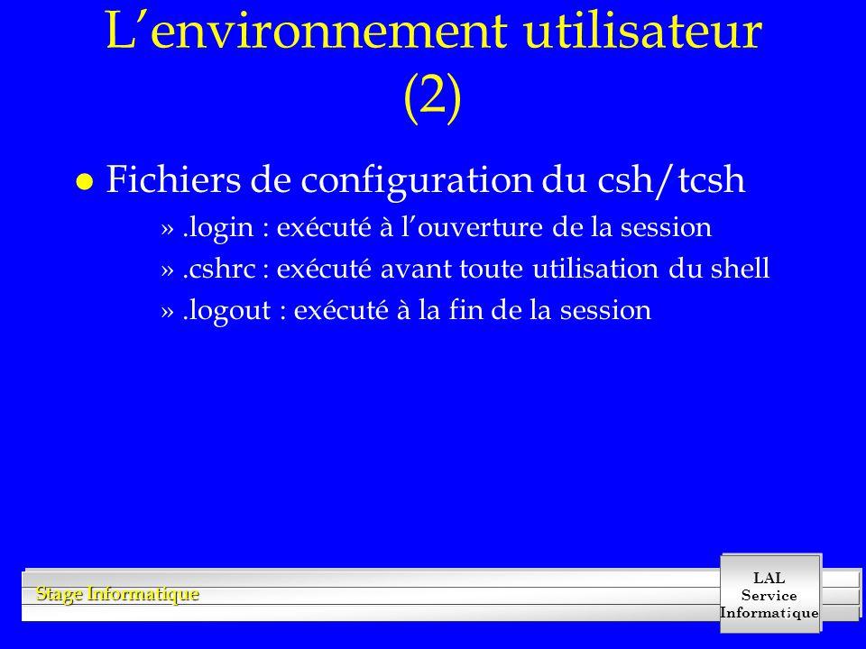LAL Service Informatique Stage Informatique 6 Lenvironnement utilisateur (2) l Fichiers de configuration du csh/tcsh ».login : exécuté à louverture de la session ».cshrc : exécuté avant toute utilisation du shell ».logout : exécuté à la fin de la session
