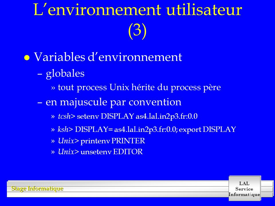 LAL Service Informatique Stage Informatique 7 Lenvironnement utilisateur (3) l Variables denvironnement –globales »tout process Unix hérite du process père –en majuscule par convention » tcsh > setenv DISPLAY as4.lal.in2p3.fr:0.0 » ksh > DISPLAY= as4.lal.in2p3.fr:0.0; export DISPLAY » Unix > printenv PRINTER » Unix > unsetenv EDITOR