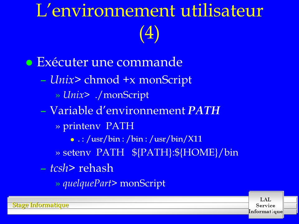 LAL Service Informatique Stage Informatique 8 Lenvironnement utilisateur (4) l Exécuter une commande – Unix > chmod +x monScript » Unix >./monScript –Variable denvironnement PATH »printenv PATH l.