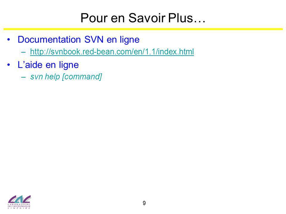 9 Pour en Savoir Plus… Documentation SVN en ligne –http://svnbook.red-bean.com/en/1.1/index.htmlhttp://svnbook.red-bean.com/en/1.1/index.html Laide en