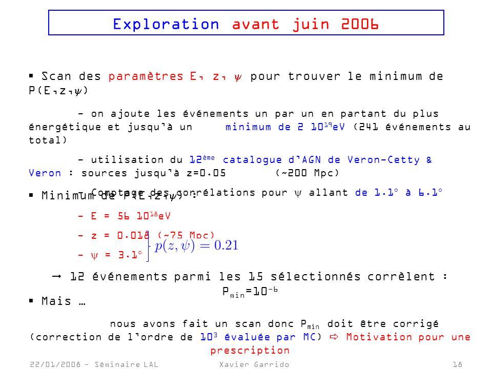 22/01/2008 - Séminaire LALXavier Garrido18 Exploration avant juin 2006 Scan des paramètres E, z, pour trouver le minimum de P(E,z, ) - on ajoute les événements un par un en partant du plus énergétique et jusquà un minimum de 2 10 19 eV (241 événements au total) - utilisation du 12 ème catalogue dAGN de Veron-Cetty & Veron : sources jusquà z=0.05 (~200 Mpc) - Comptage des corrélations pour allant de 1.1 à 6.1 Minimum de P(E,z, ) : - E = 56 10 18 eV - z = 0.018 (~75 Mpc) - = 3.1 12 événements parmi les 15 sélectionnés corrèlent : P min =10 -6 Mais … nous avons fait un scan donc P min doit être corrigé (correction de lordre de 10 3 évaluée par MC) Motivation pour une prescription