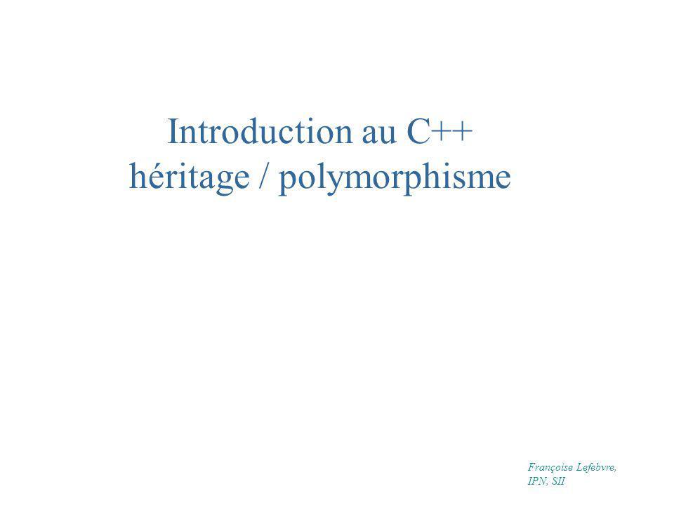 Introduction au C++ héritage / polymorphisme Françoise Lefebvre, IPN, SII