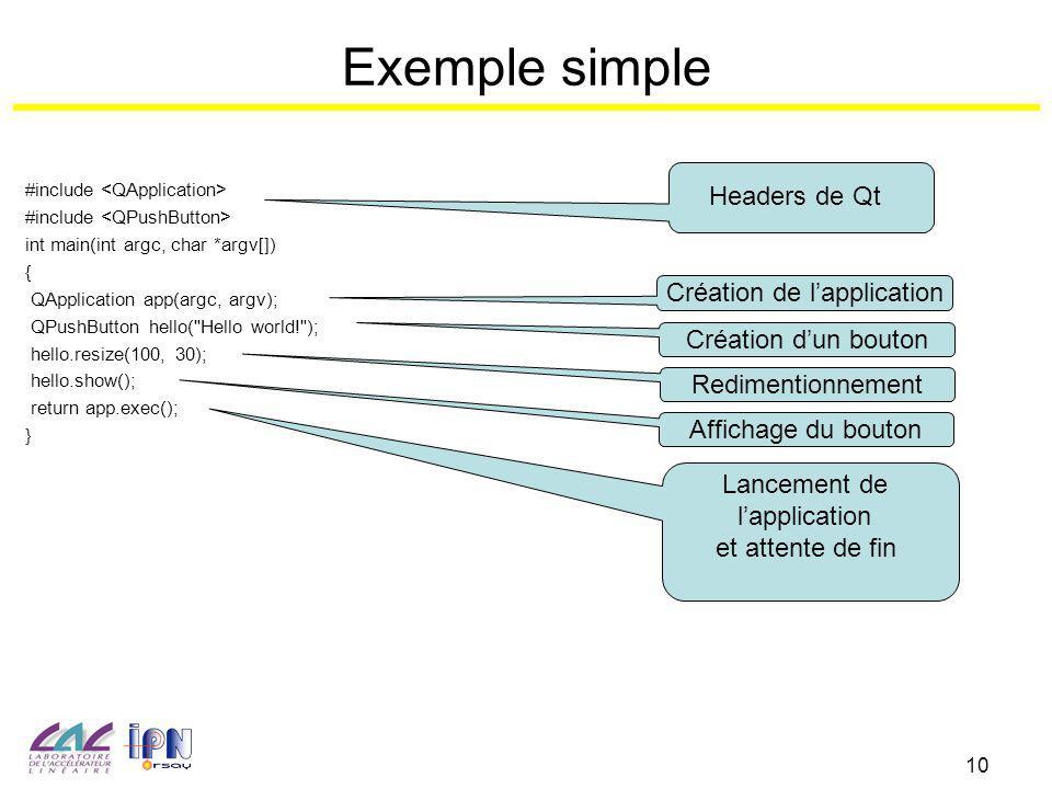 10 Exemple simple #include int main(int argc, char *argv[]) { QApplication app(argc, argv); QPushButton hello(