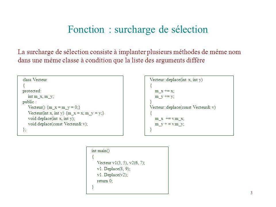 Fonction : surcharge de sélection La surcharge de sélection consiste à implanter plusieurs méthodes de même nom dans une même classe à condition que l