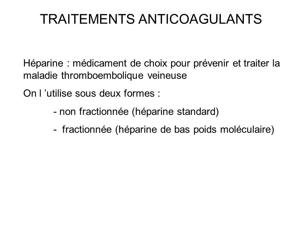 TRAITEMENTS ANTICOAGULANTS Héparine : médicament de choix pour prévenir et traiter la maladie thromboembolique veineuse On l utilise sous deux formes