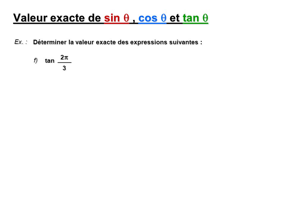 Valeur exacte de sin, cos et tan Valeur exacte de sin, cos et tan Ex. : Déterminer la valeur exacte des expressions suivantes : f) 2 3 tan