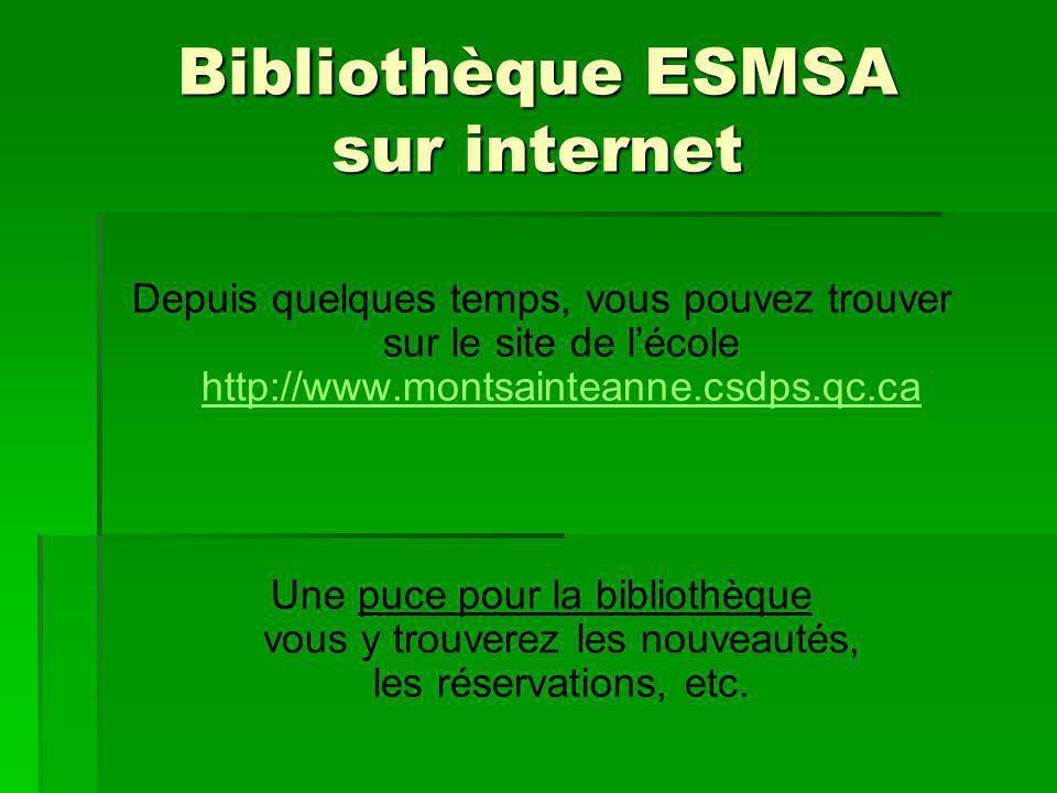 Bibliothèque ESMSA sur internet Depuis quelques temps, vous pouvez trouver sur le site de lécole http://www.montsainteanne.csdps.qc.ca http://www.montsainteanne.csdps.qc.ca Une puce pour la bibliothèque vous y trouverez les nouveautés, les réservations, etc.