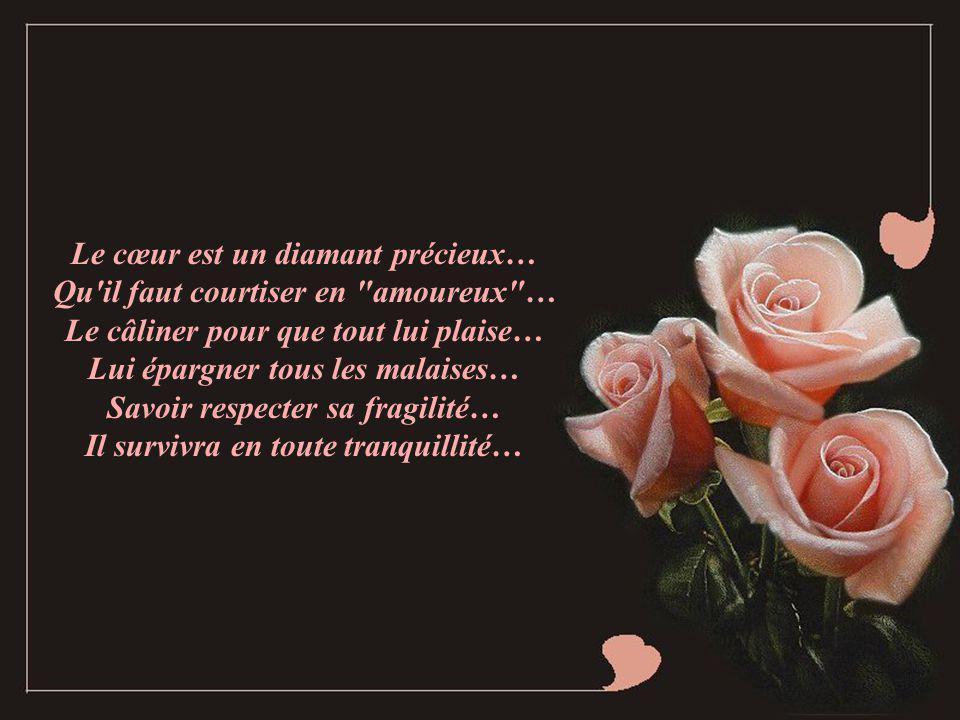 Le cœur est un diamant précieux… Qu il faut courtiser en amoureux … Le câliner pour que tout lui plaise… Lui épargner tous les malaises… Savoir respecter sa fragilité… Il survivra en toute tranquillité…