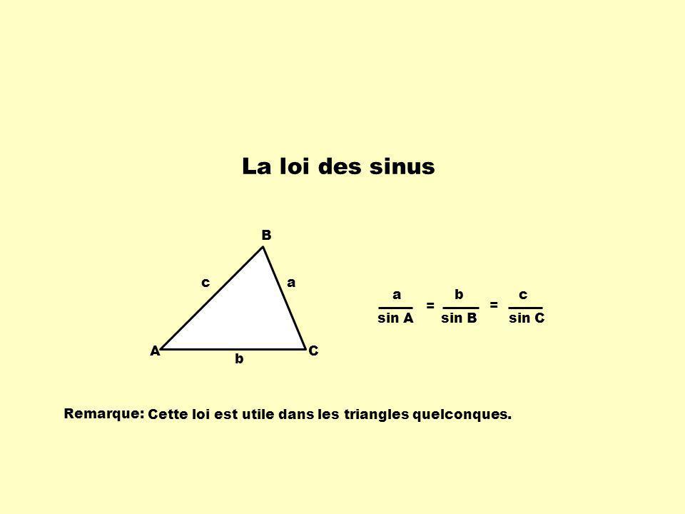 La loi des sinus A B C c b a a sin A b sin B c sin C = = Remarque: Cette loi est utile dans les triangles quelconques.