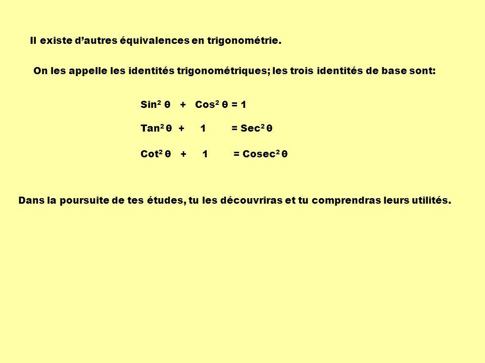Il existe dautres équivalences en trigonométrie. Dans la poursuite de tes études, tu les découvriras et tu comprendras leurs utilités. On les appelle