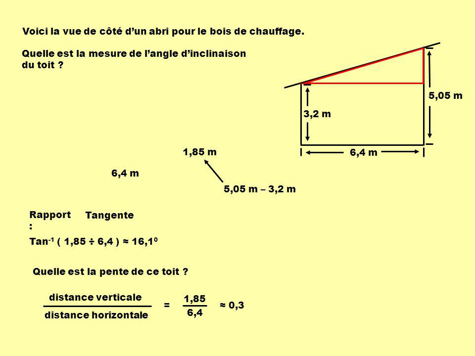 5,05 m 3,2 m 6,4 m Voici la vue de côté dun abri pour le bois de chauffage. Quelle est la mesure de langle dinclinaison du toit ? 6,4 m 1,85 m 5,05 m