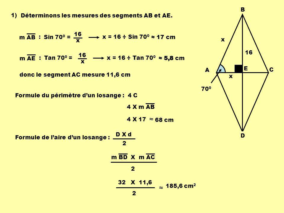 A B C D E 70 0 1) Déterminons les mesures des segments AB et AE. m AB : Sin 70 0 = 16 x x x = 16 ÷ Sin 70 0 17 cm m AE : Tan 70 0 = 16 x x = 16 ÷ Tan