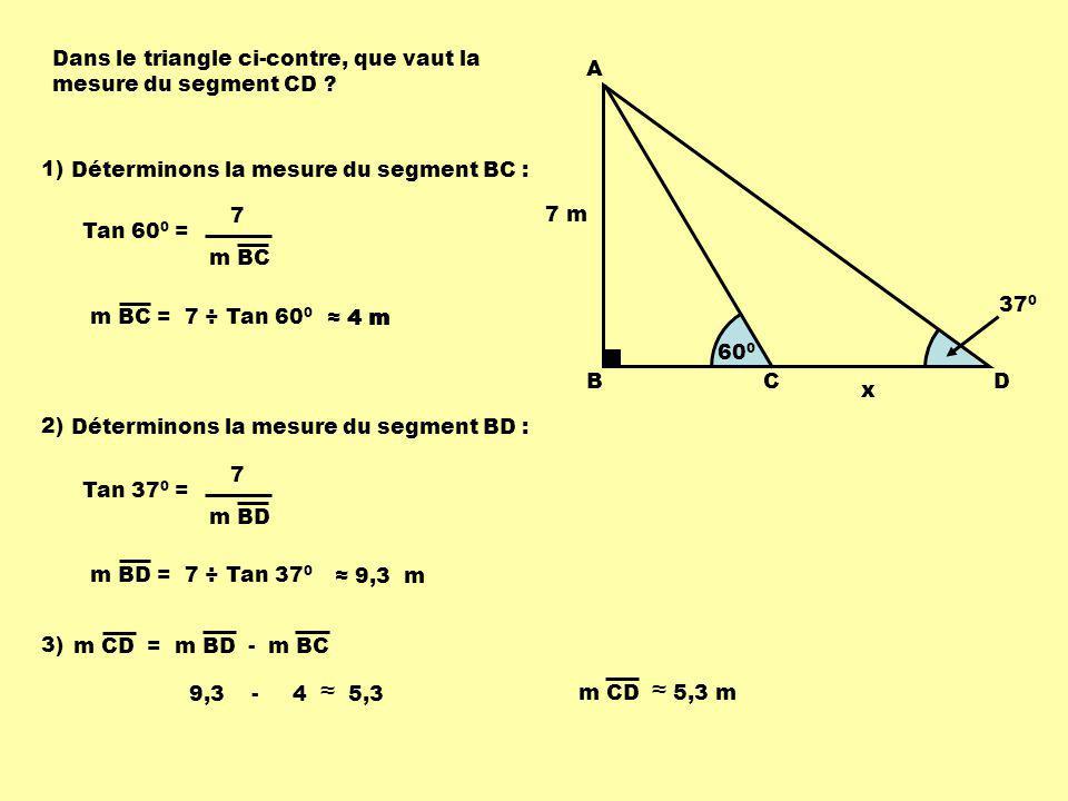 4 m 7 m 60 0 x 37 0 A BCD Dans le triangle ci-contre, que vaut la mesure du segment CD ? 1) Déterminons la mesure du segment BC : Tan 60 0 = 7 m BC m