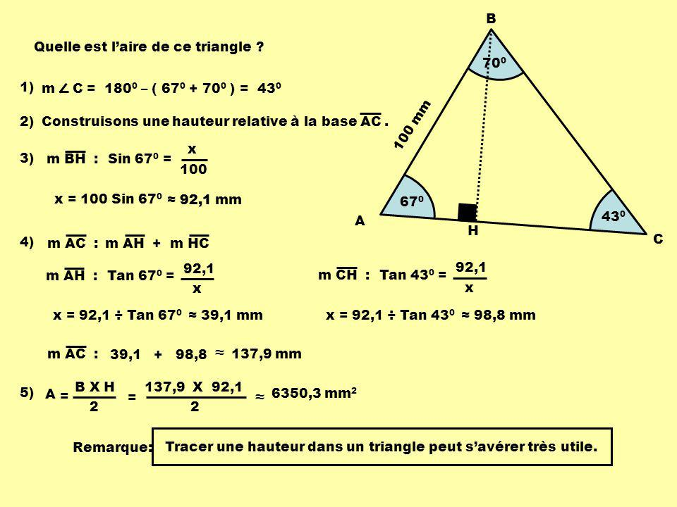 43 0 67 0 70 0 A B C 100 mm Quelle est laire de ce triangle ? 1) m C = 180 0 – ( 67 0 + 70 0 ) = 43 0 2)Construisons une hauteur relative à la base AC