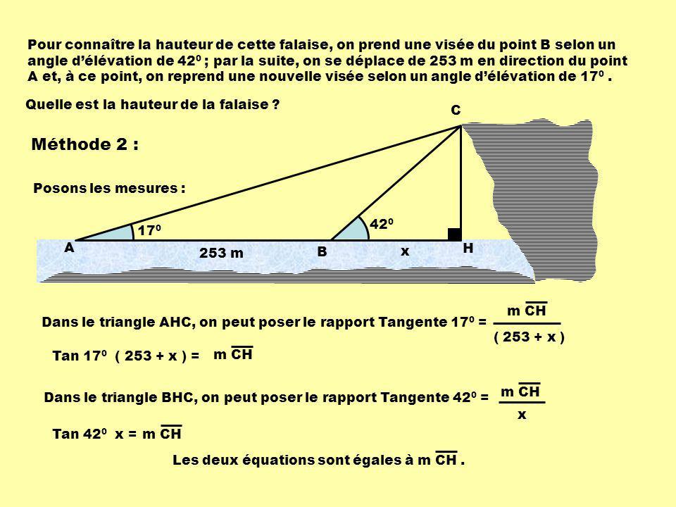 42 0 17 0 Pour connaître la hauteur de cette falaise, on prend une visée du point B selon un angle délévation de 42 0 ; par la suite, on se déplace de 253 m en direction du point A et, à ce point, on reprend une nouvelle visée selon un angle délévation de 17 0.