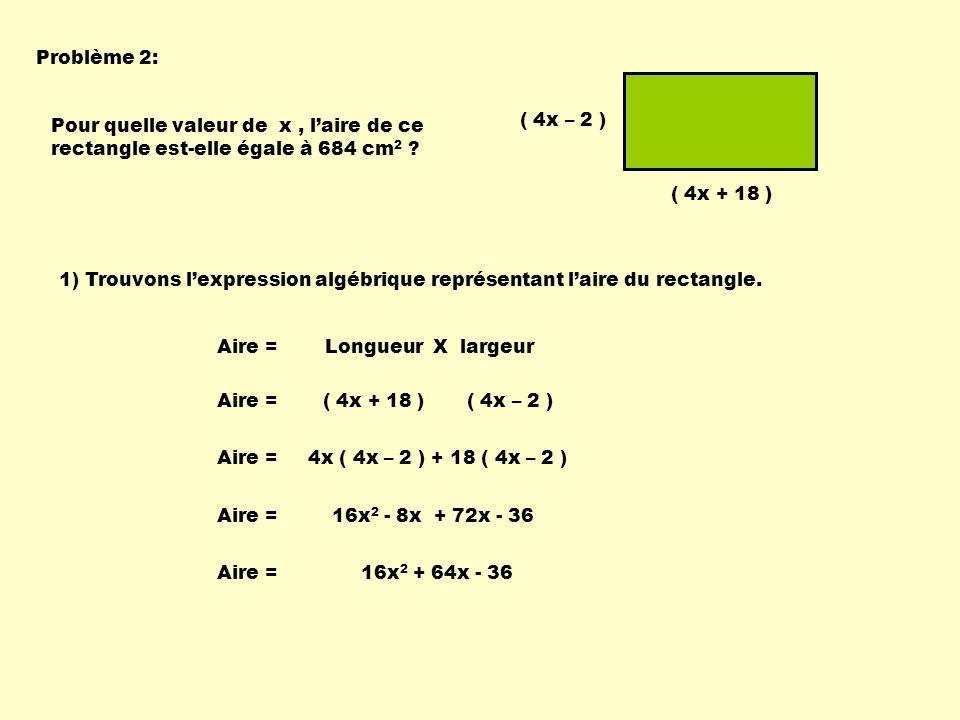 Problème 2: Pour quelle valeur de x, laire de ce rectangle est-elle égale à 684 cm 2 ? ( 4x – 2 ) ( 4x + 18 ) 1) Trouvons lexpression algébrique repré