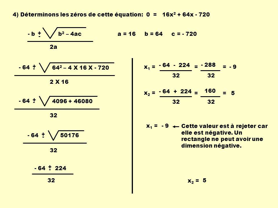 - b + - b 2 – 4ac 2a 4) Déterminons les zéros de cette équation: 16x 2 + 64x - 720 0 = a = 16 b = 64 c = - 720 - 64 + - 64 2 – 4 X 16 X - 720 2 X 16 -