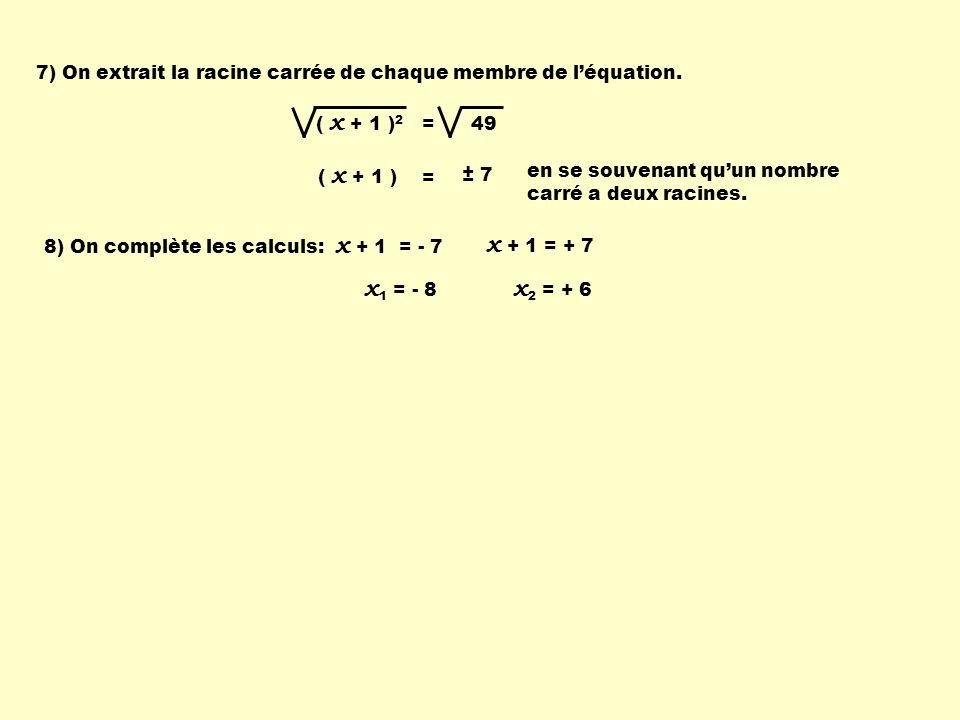 7) On extrait la racine carrée de chaque membre de léquation. ( x + 1 ) 2 = 49 ( x + 1 ) = ± 7 en se souvenant quun nombre carré a deux racines. 8) On