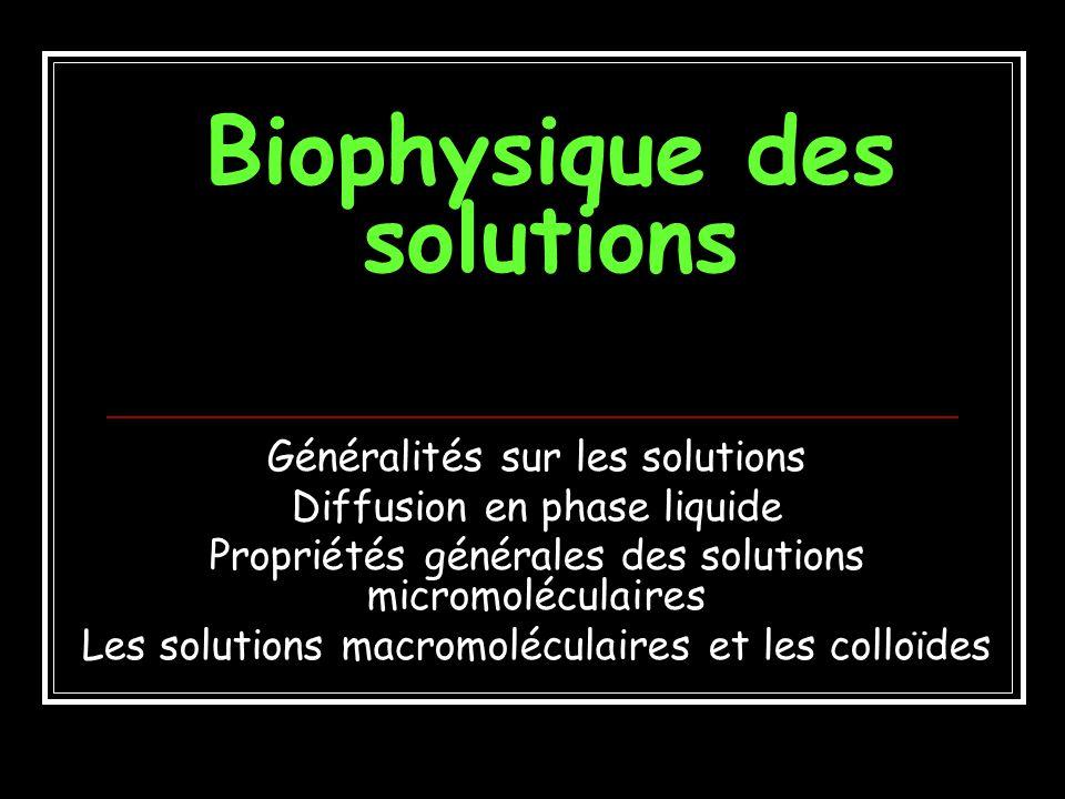 Biophysique des solutions Généralités sur les solutions Diffusion en phase liquide Propriétés générales des solutions micromoléculaires Les solutions macromoléculaires et les colloïdes