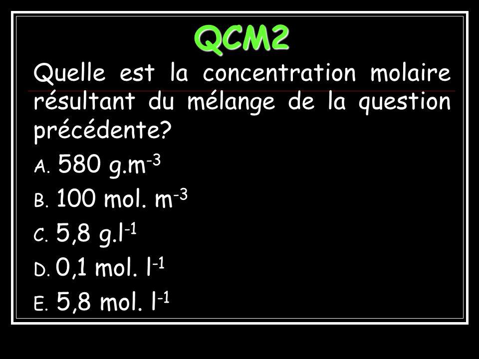 Réponses QCM1 A. 58 g.l -1 B. 5,8 g.l -1 C. 580 g.l -1 D. 5,8 kg.m -3 E. 58 kg.m -3