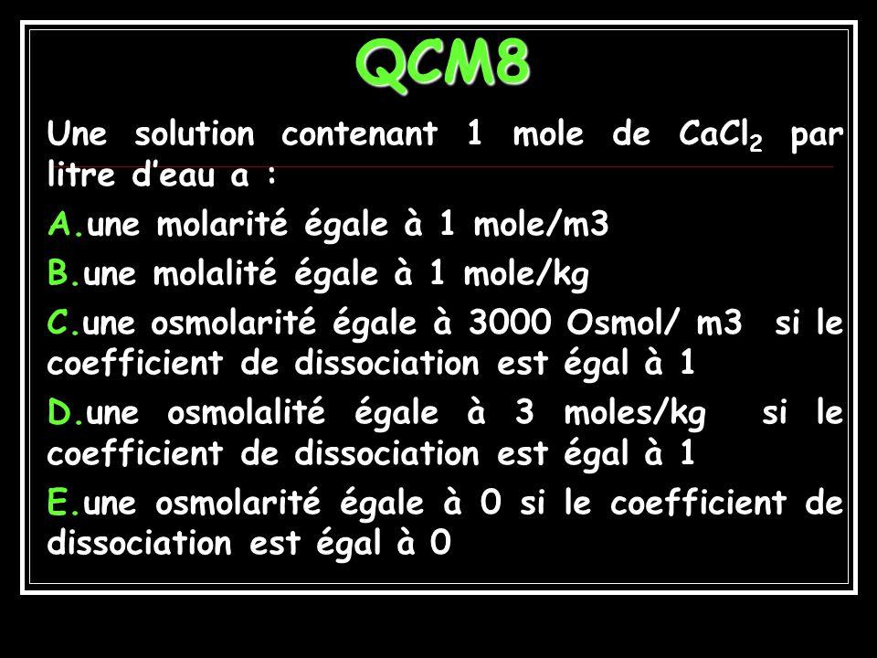 Réponses QCM7 A.600 mol.m -3 B.300 mol.m -3 C.0,6 mol.l -1 D.150 mol.m -3 E.300 mmol.l -1