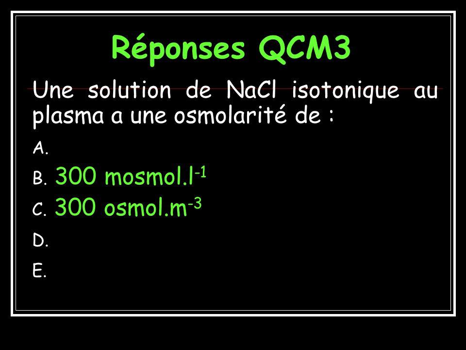 QCM3 Une solution de NaCl isotonique au plasma a une osmolarité de : A.