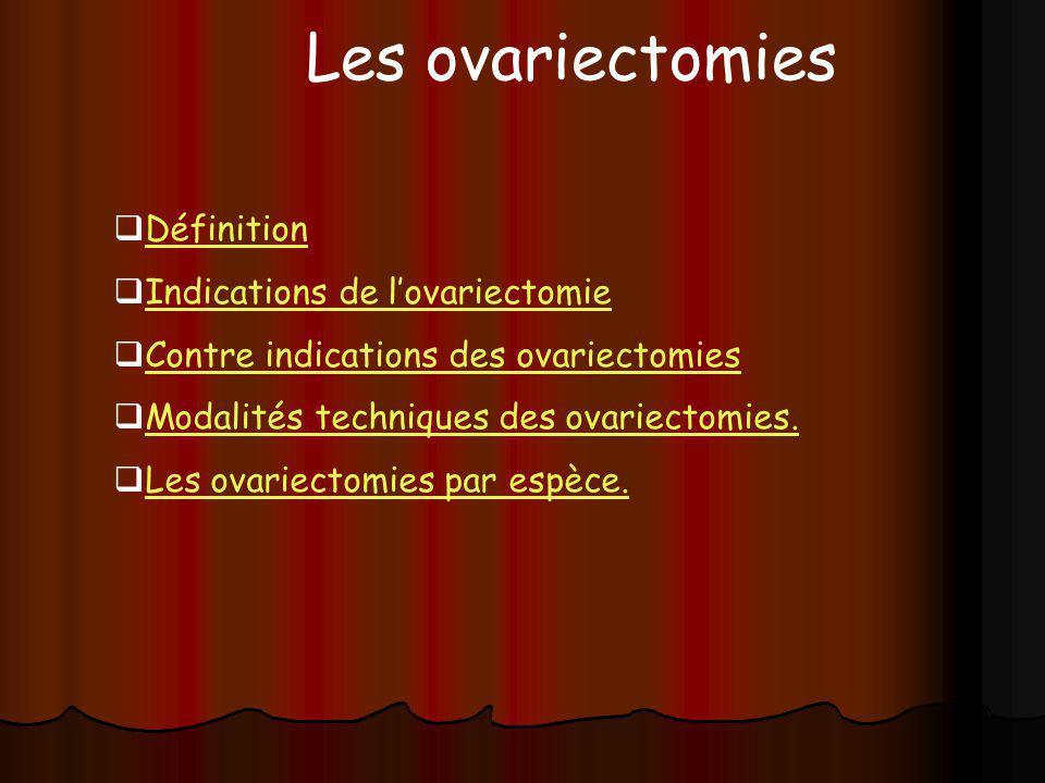 Définition Indications de lovariectomie Contre indications des ovariectomies Modalités techniques des ovariectomies. Les ovariectomies par espèce. Les